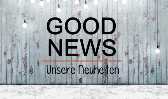 Good News - Unsere Neuheiten